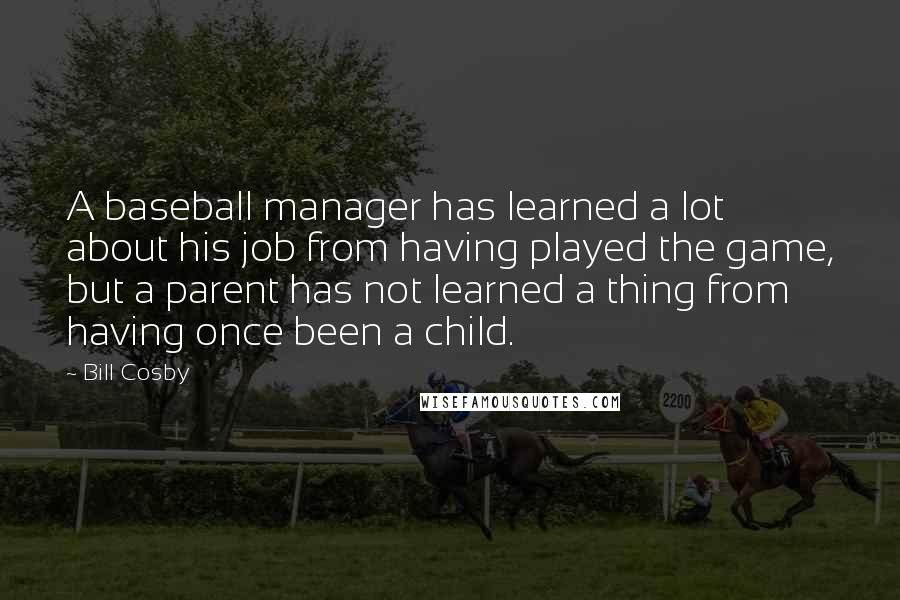 Bill Cosby quotes: A baseball manager has learned a lot about his job from having played the game, but a parent has not learned a thing from having once been a child.