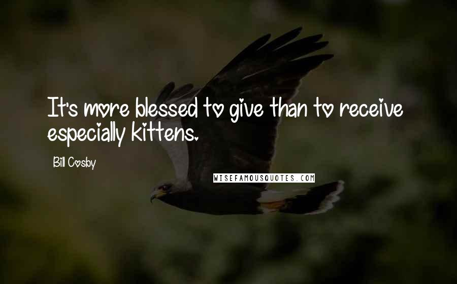 Bill Cosby quotes: It's more blessed to give than to receive especially kittens.
