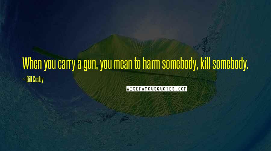 Bill Cosby quotes: When you carry a gun, you mean to harm somebody, kill somebody.