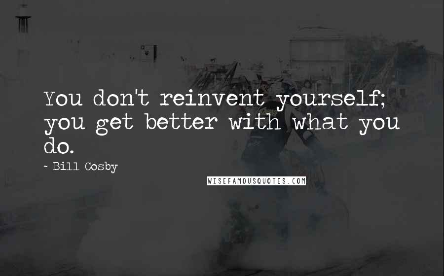 Bill Cosby quotes: You don't reinvent yourself; you get better with what you do.