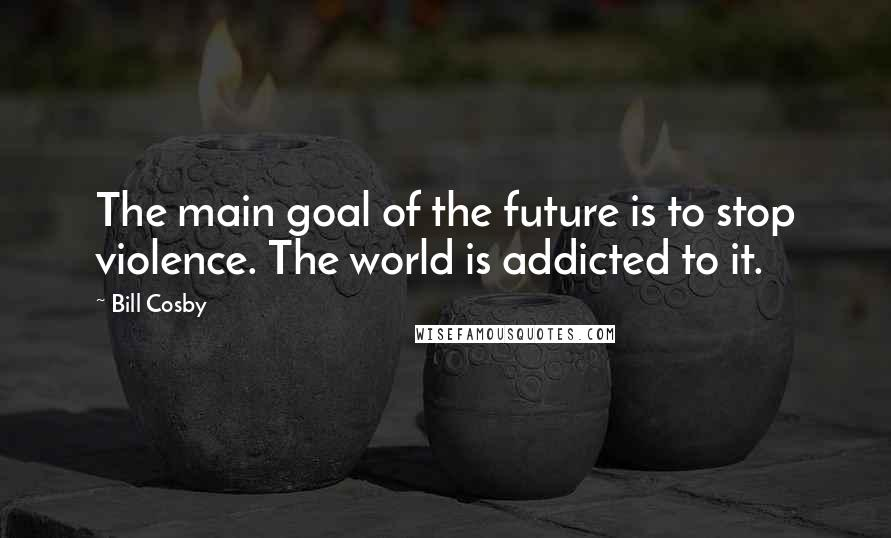 Bill Cosby quotes: The main goal of the future is to stop violence. The world is addicted to it.