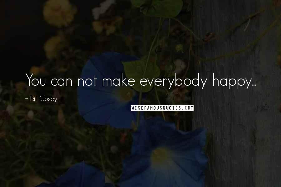 Bill Cosby quotes: You can not make everybody happy..