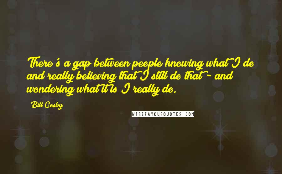 Bill Cosby quotes: There's a gap between people knowing what I do and really believing that I still do that - and wondering what it is I really do.