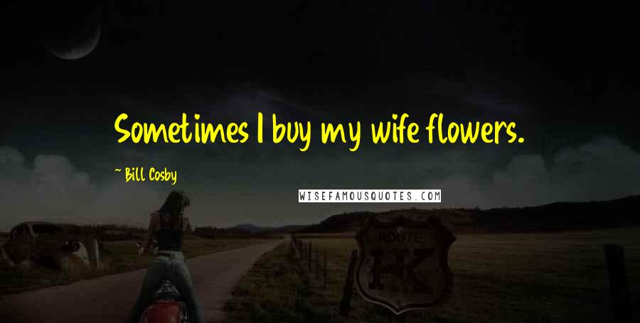 Bill Cosby quotes: Sometimes I buy my wife flowers.