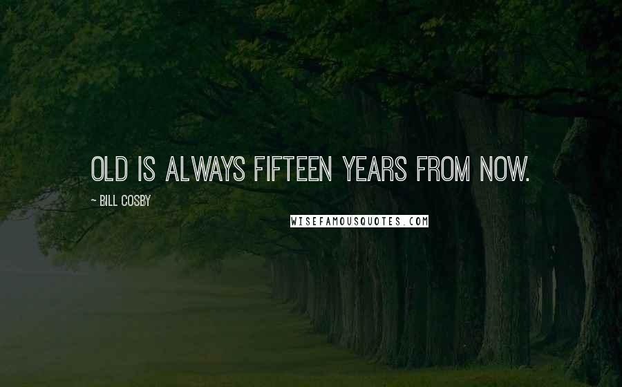 Bill Cosby quotes: Old is always fifteen years from now.