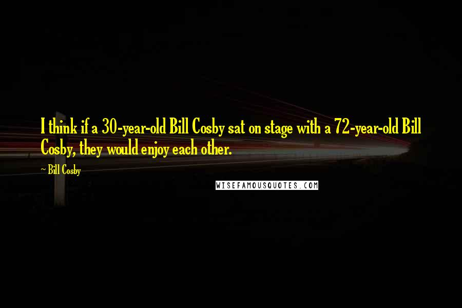 Bill Cosby quotes: I think if a 30-year-old Bill Cosby sat on stage with a 72-year-old Bill Cosby, they would enjoy each other.