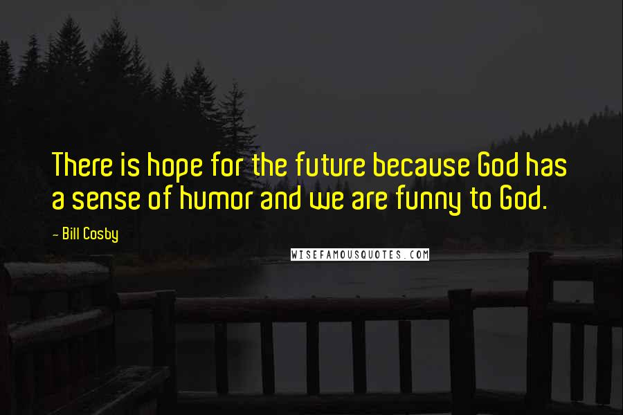 Bill Cosby quotes: There is hope for the future because God has a sense of humor and we are funny to God.