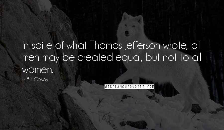 Bill Cosby quotes: In spite of what Thomas Jefferson wrote, all men may be created equal, but not to all women.