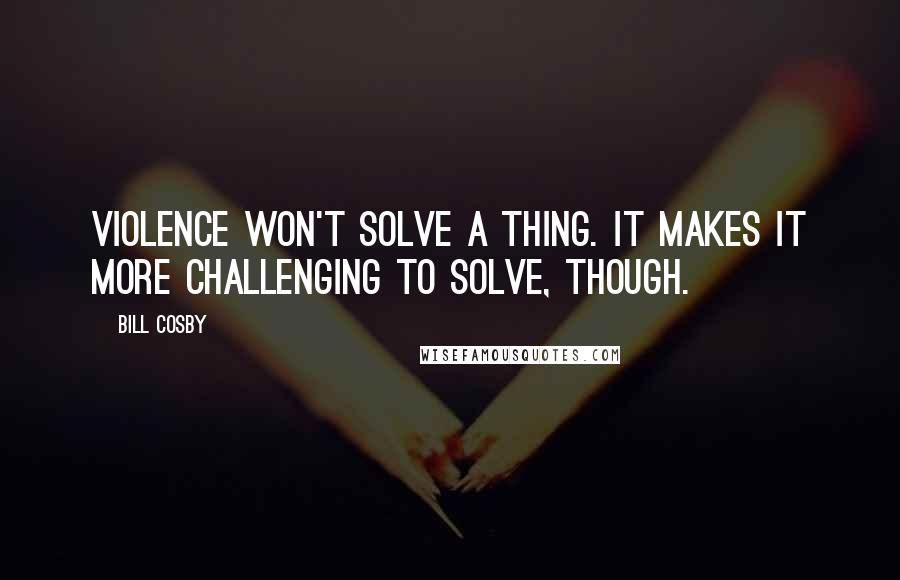 Bill Cosby quotes: Violence won't solve a thing. It makes it more challenging to solve, though.