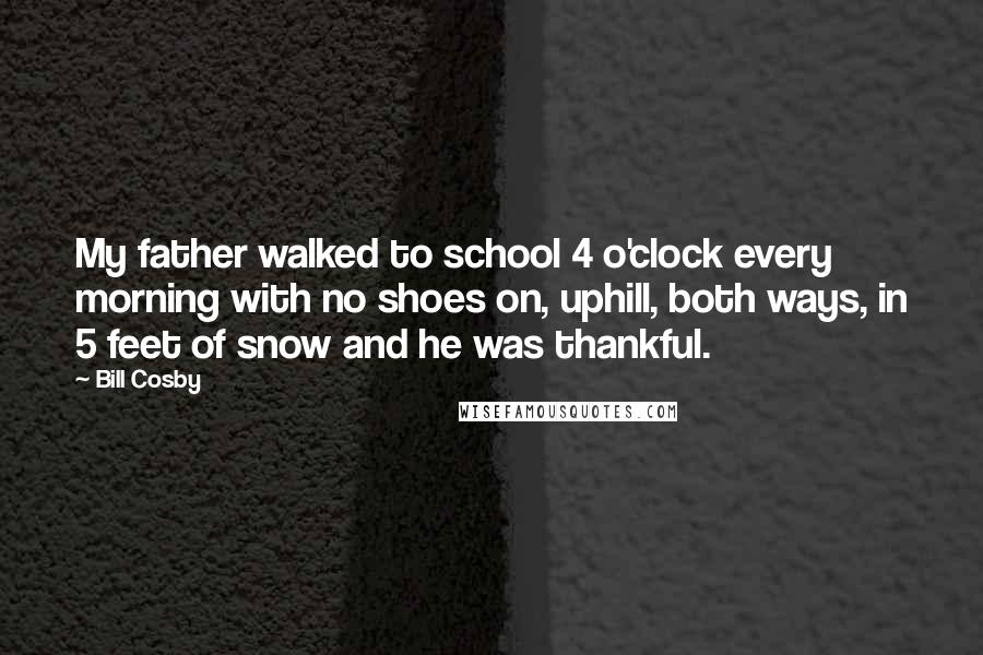 Bill Cosby quotes: My father walked to school 4 o'clock every morning with no shoes on, uphill, both ways, in 5 feet of snow and he was thankful.