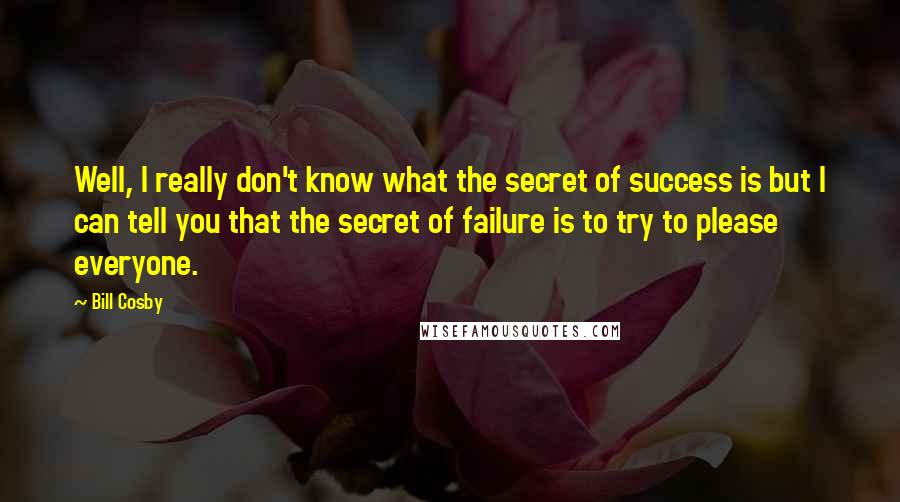 Bill Cosby quotes: Well, I really don't know what the secret of success is but I can tell you that the secret of failure is to try to please everyone.