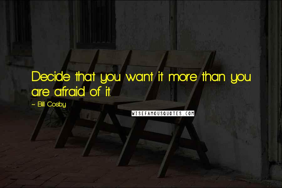 Bill Cosby quotes: Decide that you want it more than you are afraid of it.
