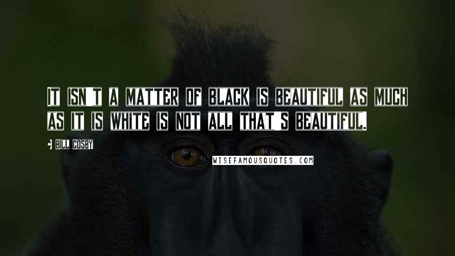 Bill Cosby quotes: It isn't a matter of black is beautiful as much as it is white is not all that's beautiful.