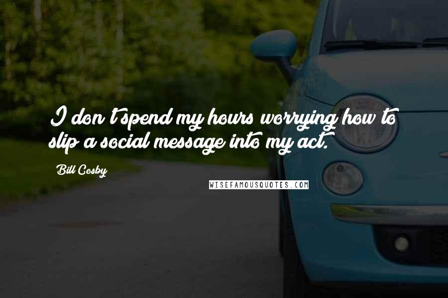 Bill Cosby quotes: I don't spend my hours worrying how to slip a social message into my act.