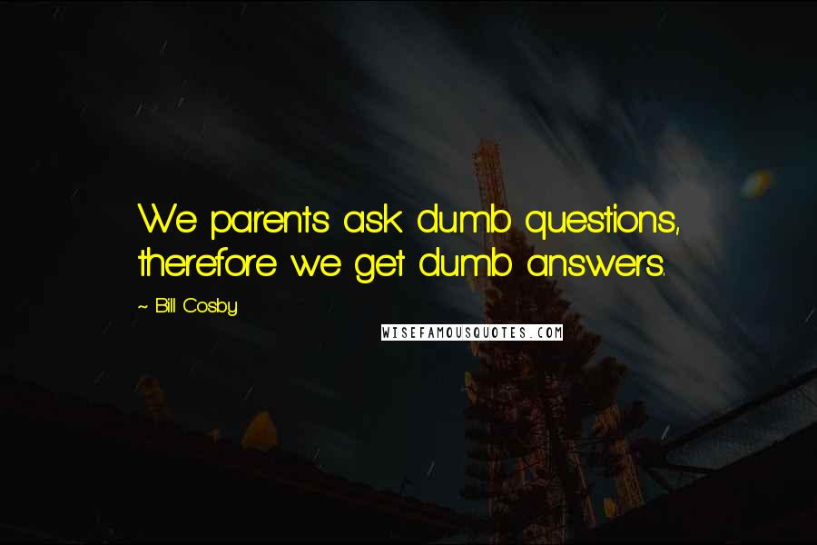 Bill Cosby quotes: We parents ask dumb questions, therefore we get dumb answers.