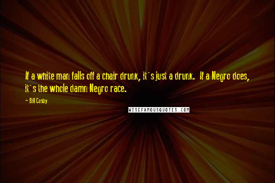 Bill Cosby quotes: If a white man falls off a chair drunk, it's just a drunk. If a Negro does, it's the whole damn Negro race.