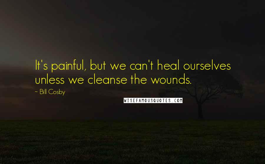 Bill Cosby quotes: It's painful, but we can't heal ourselves unless we cleanse the wounds.