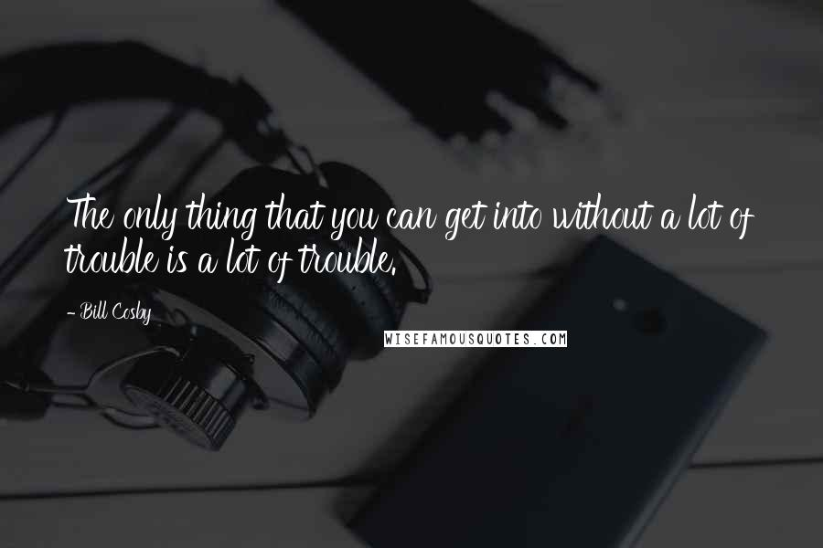 Bill Cosby quotes: The only thing that you can get into without a lot of trouble is a lot of trouble.