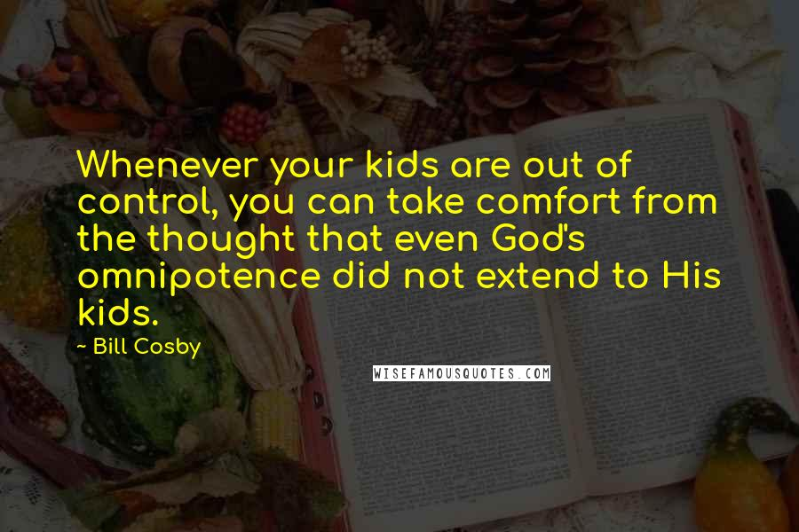 Bill Cosby quotes: Whenever your kids are out of control, you can take comfort from the thought that even God's omnipotence did not extend to His kids.