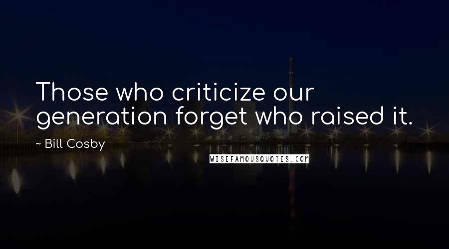 Bill Cosby quotes: Those who criticize our generation forget who raised it.