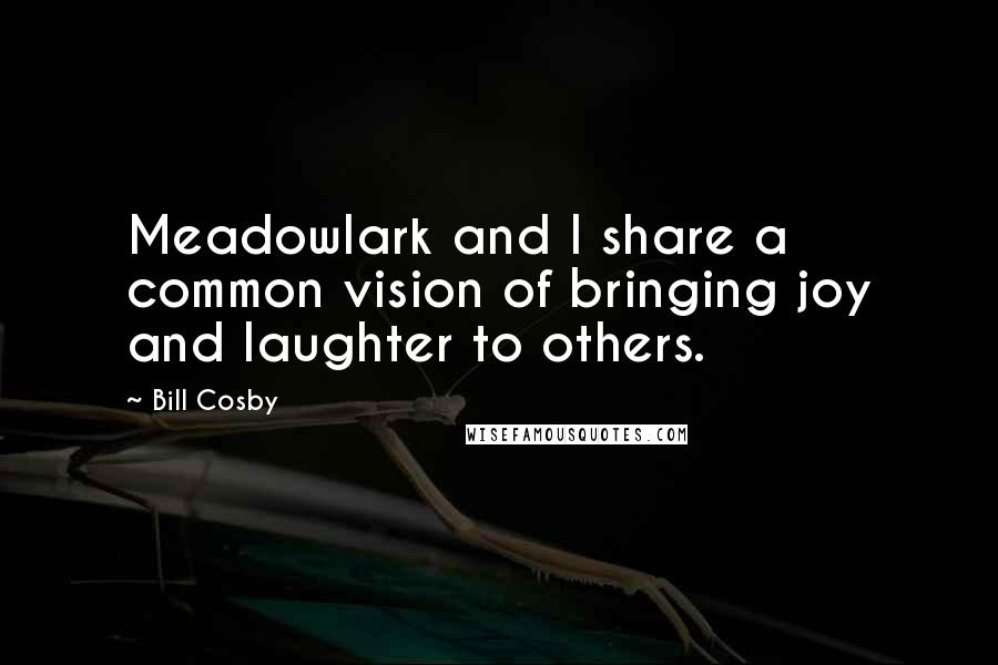Bill Cosby quotes: Meadowlark and I share a common vision of bringing joy and laughter to others.