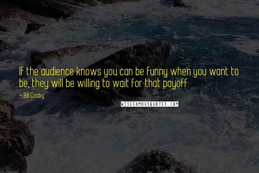 Bill Cosby quotes: If the audience knows you can be funny when you want to be, they will be willing to wait for that payoff.