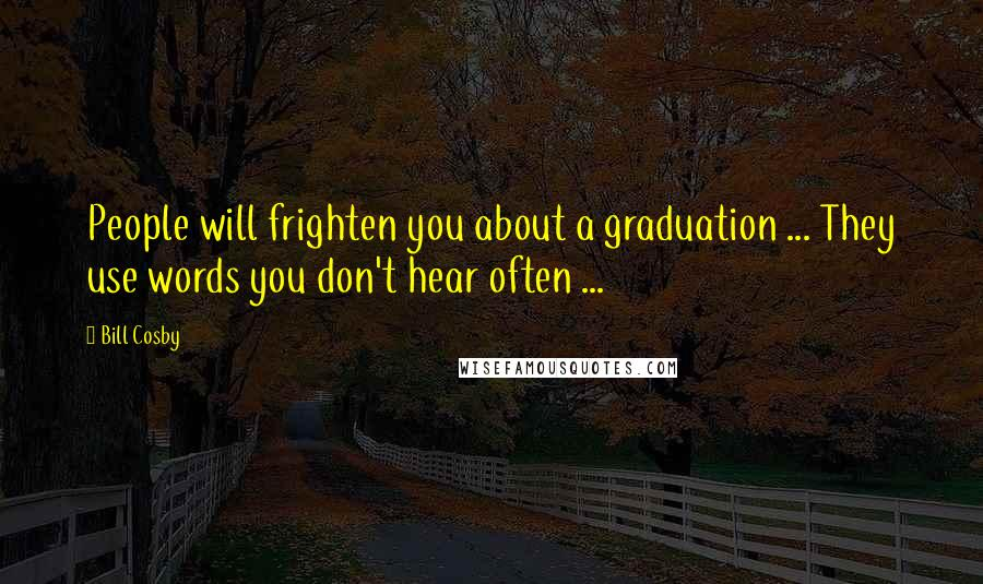 Bill Cosby quotes: People will frighten you about a graduation ... They use words you don't hear often ...