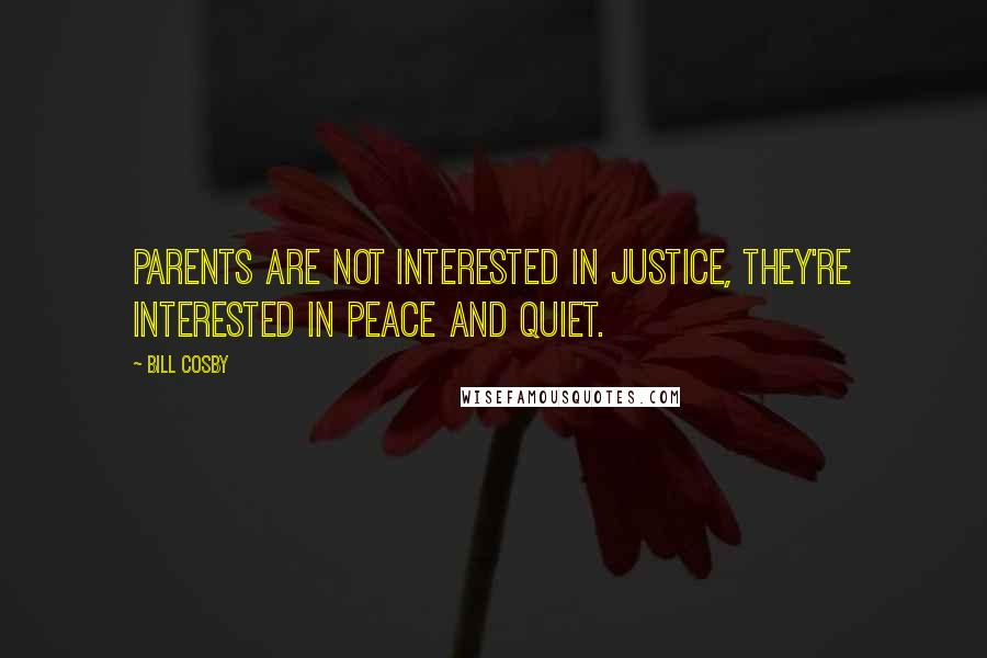 Bill Cosby quotes: Parents are not interested in justice, they're interested in peace and quiet.