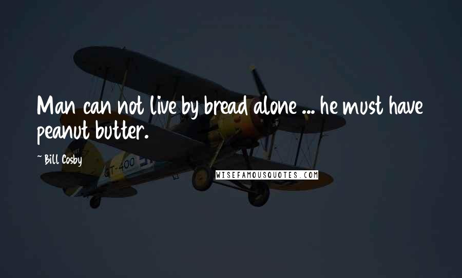 Bill Cosby quotes: Man can not live by bread alone ... he must have peanut butter.