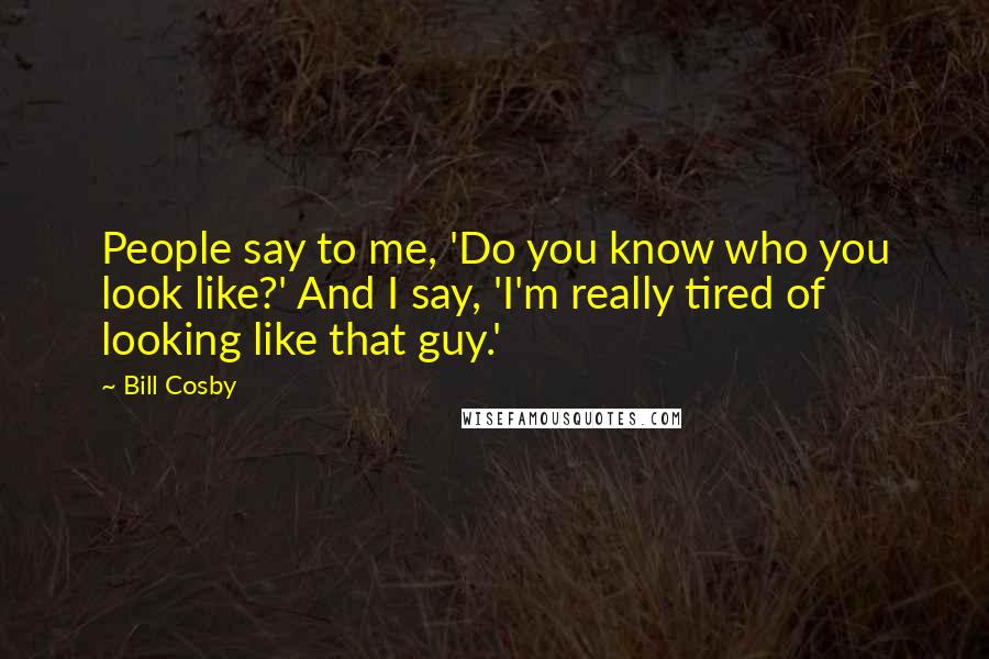 Bill Cosby quotes: People say to me, 'Do you know who you look like?' And I say, 'I'm really tired of looking like that guy.'