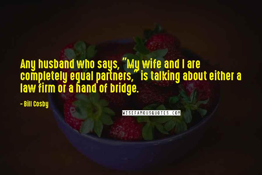 """Bill Cosby quotes: Any husband who says, """"My wife and I are completely equal partners,"""" is talking about either a law firm or a hand of bridge."""