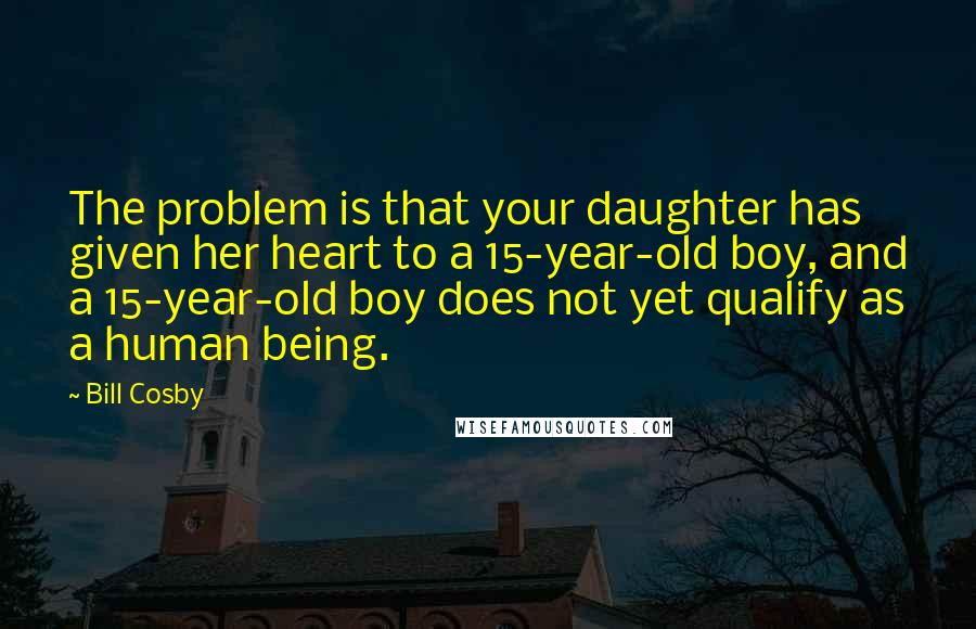 Bill Cosby quotes: The problem is that your daughter has given her heart to a 15-year-old boy, and a 15-year-old boy does not yet qualify as a human being.