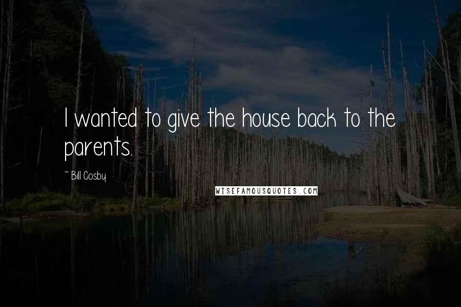 Bill Cosby quotes: I wanted to give the house back to the parents.