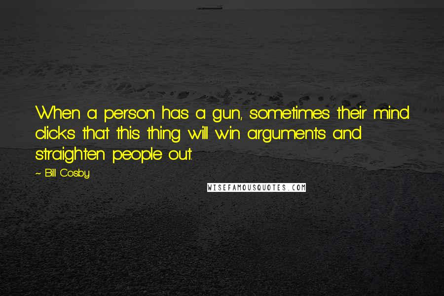 Bill Cosby quotes: When a person has a gun, sometimes their mind clicks that this thing will win arguments and straighten people out.