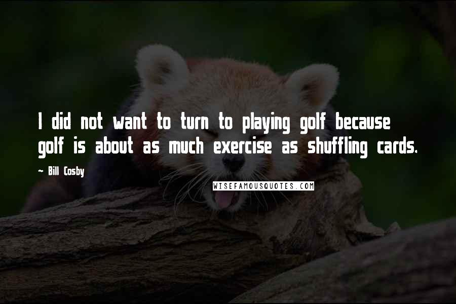 Bill Cosby quotes: I did not want to turn to playing golf because golf is about as much exercise as shuffling cards.