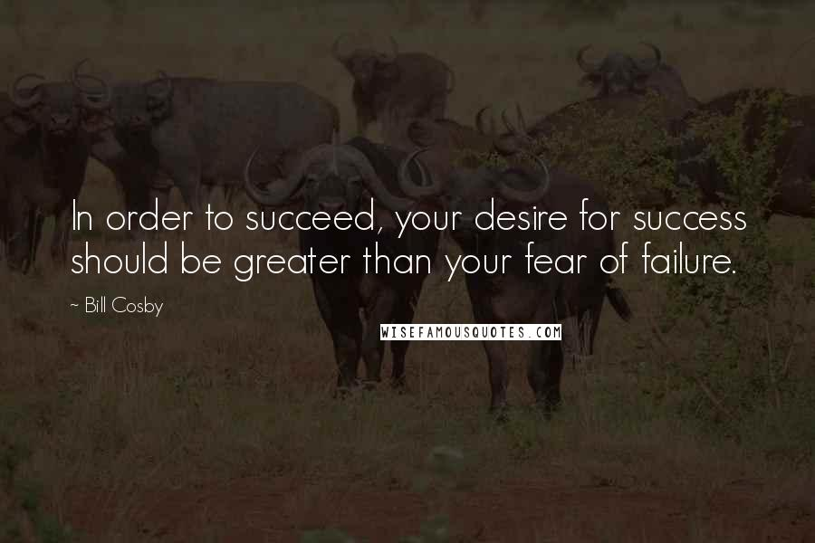 Bill Cosby quotes: In order to succeed, your desire for success should be greater than your fear of failure.