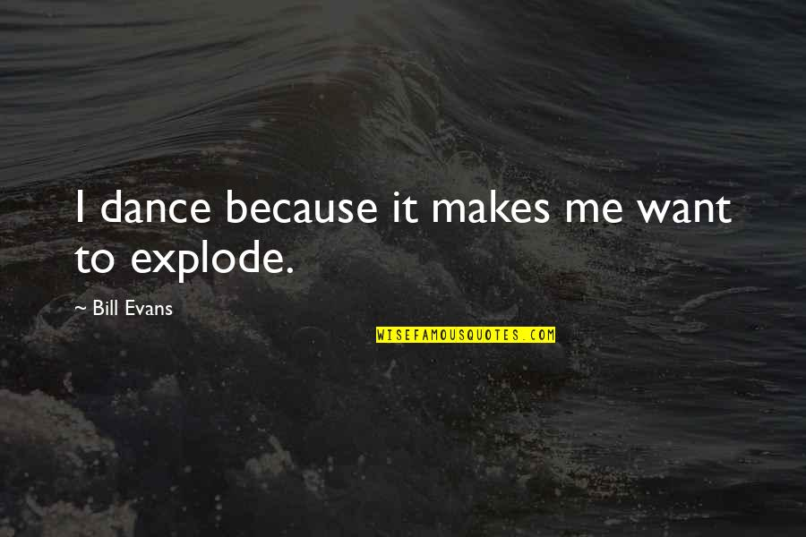 Bill Dance Quotes By Bill Evans: I dance because it makes me want to