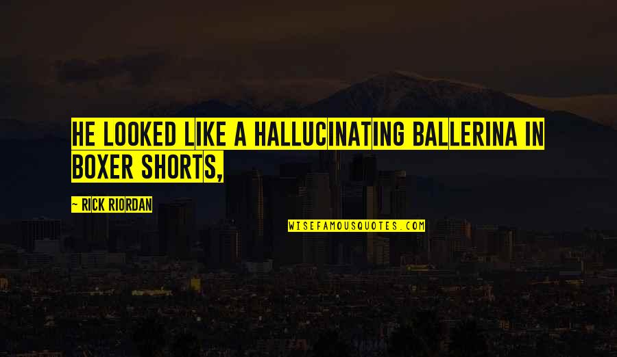 Bill Dance Quotes By Rick Riordan: He looked like a hallucinating ballerina in boxer