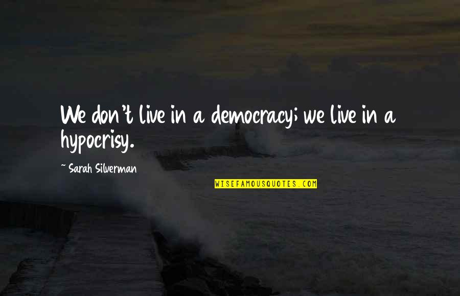 Bill Dance Quotes By Sarah Silverman: We don't live in a democracy; we live