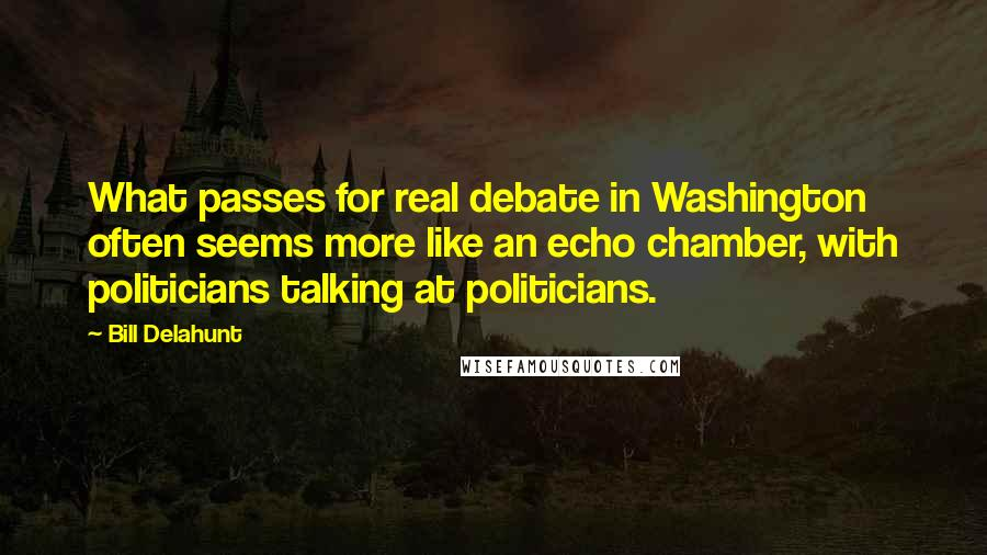 Bill Delahunt quotes: What passes for real debate in Washington often seems more like an echo chamber, with politicians talking at politicians.