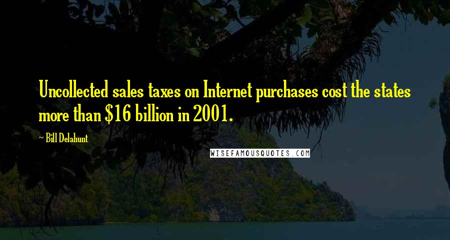 Bill Delahunt quotes: Uncollected sales taxes on Internet purchases cost the states more than $16 billion in 2001.