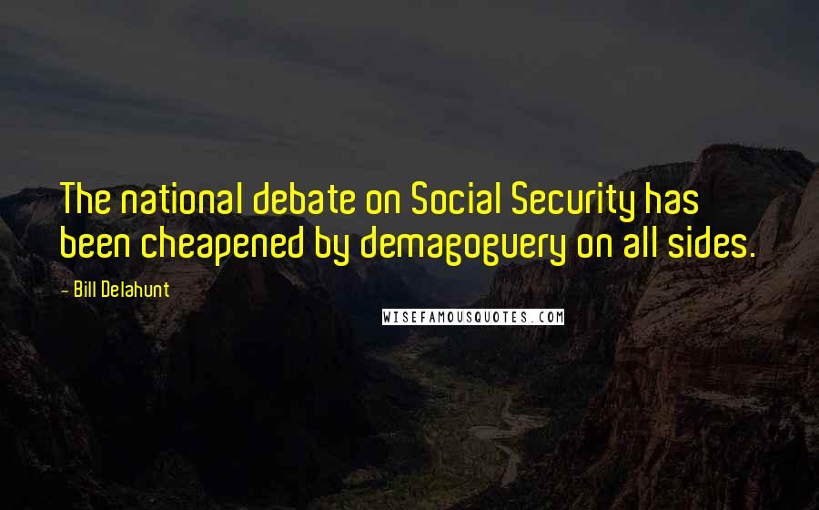 Bill Delahunt quotes: The national debate on Social Security has been cheapened by demagoguery on all sides.