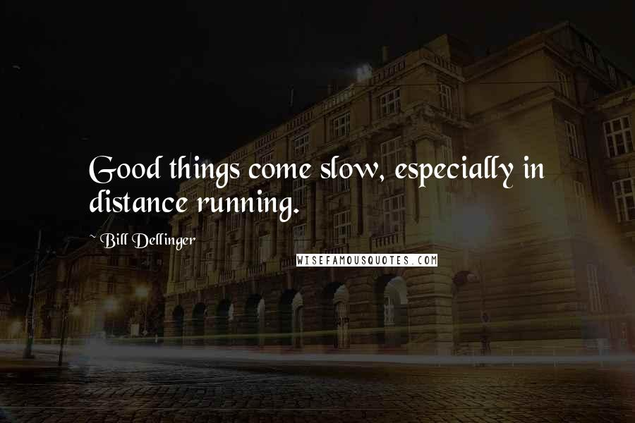 Bill Dellinger quotes: Good things come slow, especially in distance running.