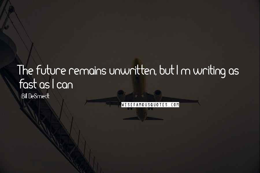 Bill DeSmedt quotes: The future remains unwritten, but I'm writing as fast as I can!