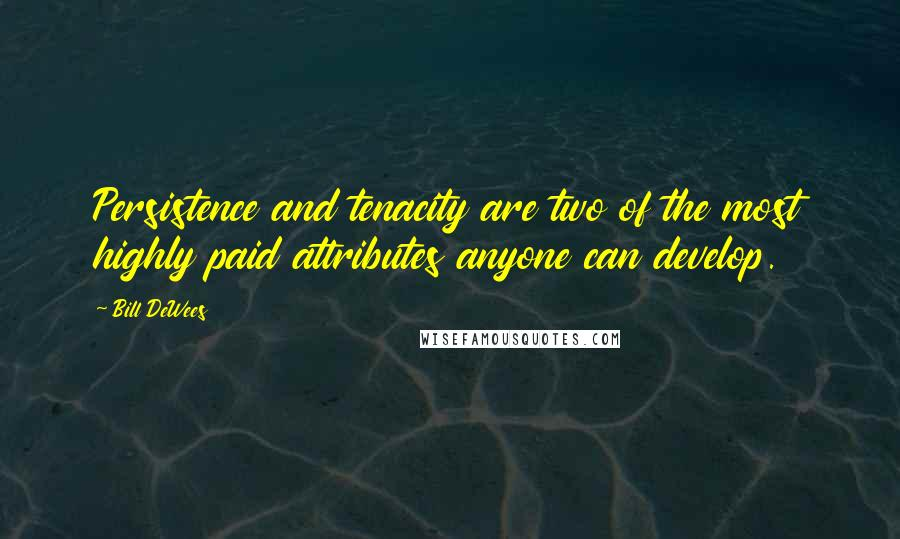 Bill DeWees quotes: Persistence and tenacity are two of the most highly paid attributes anyone can develop.