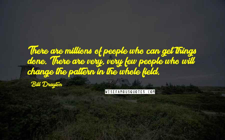Bill Drayton quotes: There are millions of people who can get things done. There are very, very few people who will change the pattern in the whole field.