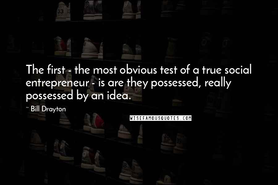 Bill Drayton quotes: The first - the most obvious test of a true social entrepreneur - is are they possessed, really possessed by an idea.