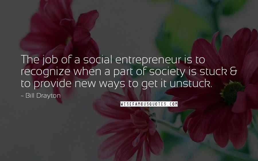 Bill Drayton quotes: The job of a social entrepreneur is to recognize when a part of society is stuck & to provide new ways to get it unstuck.