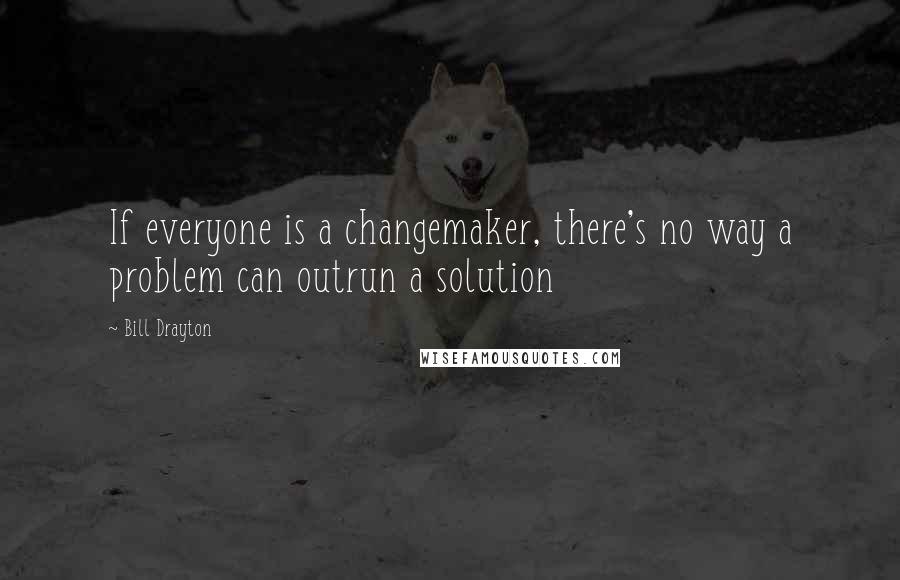 Bill Drayton quotes: If everyone is a changemaker, there's no way a problem can outrun a solution