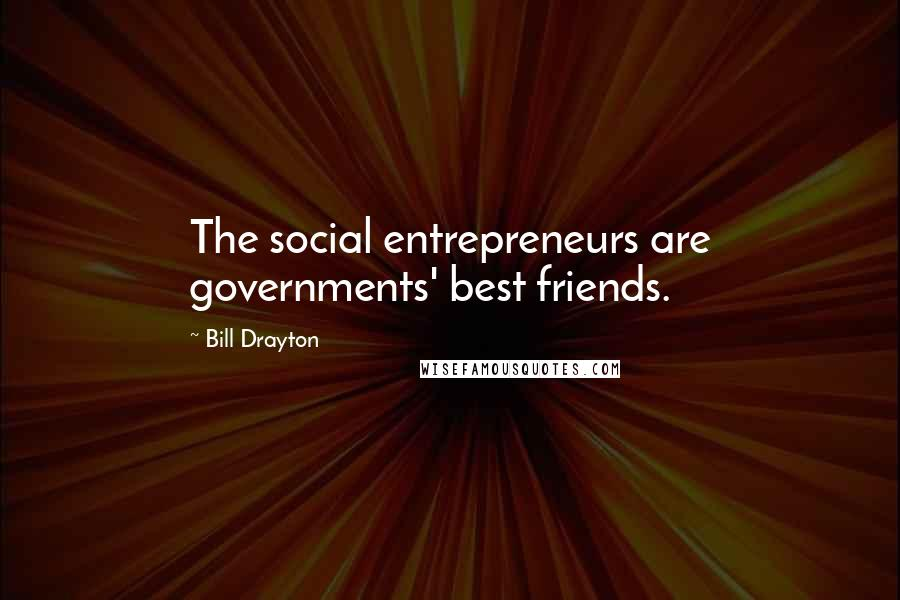 Bill Drayton quotes: The social entrepreneurs are governments' best friends.